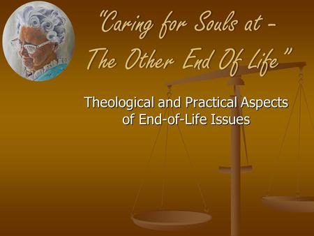 """Caring for Souls at - The Other End Of Life"" Theological and Practical Aspects of End-of-Life Issues."