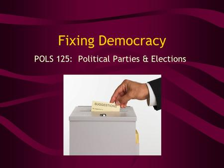 Fixing Democracy POLS 125: Political Parties & Elections.