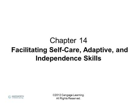 ©2012 Cengage Learning. All Rights Reserved. Chapter 14 Facilitating Self-Care, Adaptive, and Independence Skills.