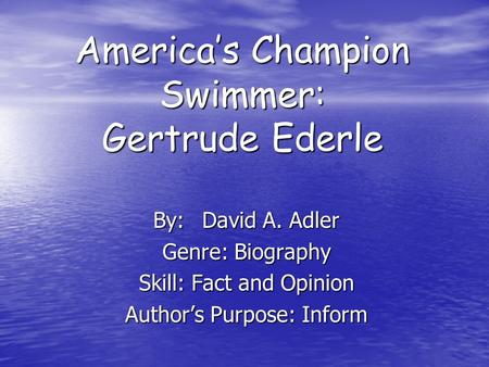 America's Champion Swimmer: Gertrude Ederle By:David A. Adler Genre: Biography Skill: Fact and Opinion Author's Purpose: Inform.