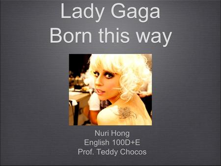Lady Gaga Born this way Nuri Hong English 100D+E Prof. Teddy Chocos Nuri Hong English 100D+E Prof. Teddy Chocos.