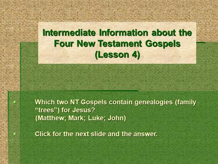 "Intermediate Information about the Four New Testament Gospels (Lesson 4)  Which two NT Gospels contain genealogies (family ""trees"") for Jesus? (Matthew;"