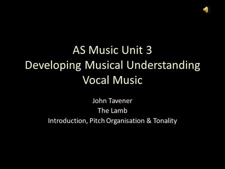 AS Music Unit 3 Developing Musical Understanding Vocal Music John Tavener The Lamb Introduction, Pitch Organisation & Tonality.