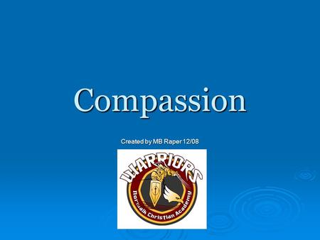 Compassion Created by MB Raper 12/08. Definitions  Merriam Webster Definition of Compassion: Noun; to bear or suffer sympathetic consciousness of others';