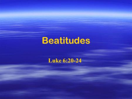 Beatitudes Luke 6:20-24. Blessed are you who are poor, for yours is the kingdom of God. Blessed are you who are poor, for yours is the kingdom of God.