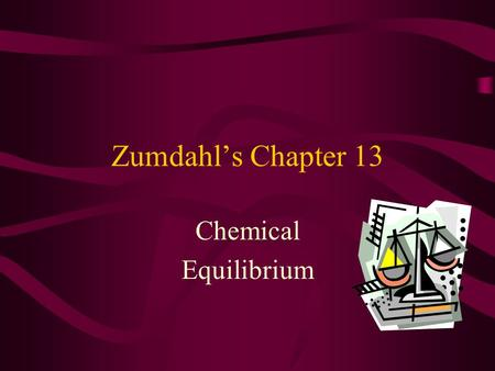 Zumdahl's Chapter 13 Chemical Equilibrium Chapter Contents Equilibrium's Hallmarks The Equilibrium Constant, K C Expressions for Pressure Equilibria,