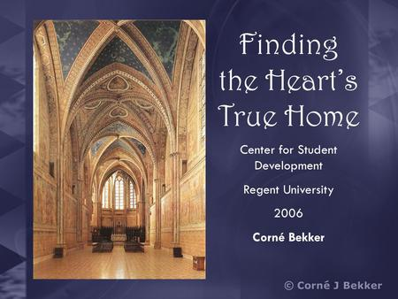 Finding the Heart's True Home Center for Student Development Regent University 2006 Corné Bekker.