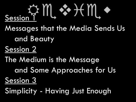 Session 1 Messages that the Media Sends Us and Beauty Session 2 The Medium is the Message and Some Approaches for Us Session 3 Simplicity - Having Just.