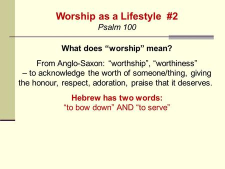 "Worship as a Lifestyle #2 Psalm 100 What does ""worship"" mean? From Anglo-Saxon: ""worthship"", ""worthiness"" – to acknowledge the worth of someone/thing,"
