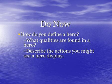 Do Now How do you define a hero? How do you define a hero? – What qualities are found in a hero? – Describe the actions you might see a hero display.