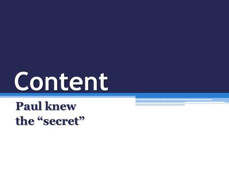 "Content Paul knew the ""secret"". The ""secret"" is not a secret at all Phil 4:11 ""I have learned…to be content…I have learned the secret…""Phil 4:11 ""I have."