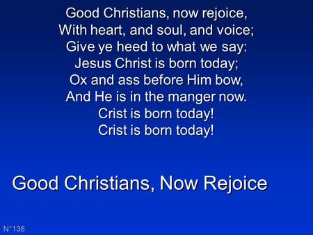 Good Christians, Now Rejoice N°136 Good Christians, now rejoice, With heart, and soul, and voice; Give ye heed to what we say: Jesus Christ is born today;