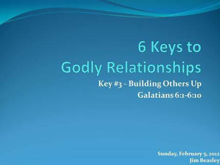 Key #3 - Building Others Up Galatians 6:1-6:10 Sunday, February 5, 2012 Jim Beasley.