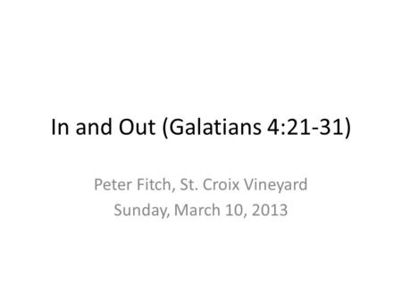 In and Out (Galatians 4:21-31) Peter Fitch, St. Croix Vineyard Sunday, March 10, 2013.