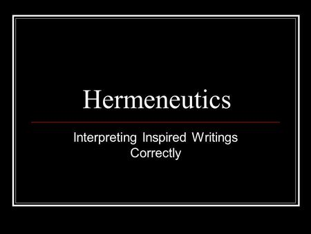 Hermeneutics Interpreting Inspired Writings Correctly.