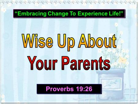 """Embracing Change To Experience Life!"" Proverbs 19:26."