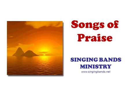 Songs of Praise SINGING BANDS MINISTRY www.singingbands.net.