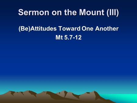 Sermon on the Mount (III) (Be)Attitudes Toward One Another Mt 5.7-12.