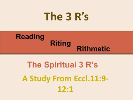 The 3 R's A Study From Eccl.11:9- 12:1 Reading Riting Rithmetic The Spiritual 3 R's.