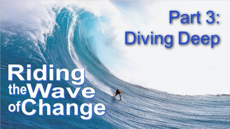 Part 3: Diving Deep Part 3: Diving Deep. God changes who I am THE CHANGES GOD WORKS IN MY LIFE: