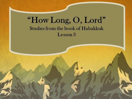 """How Long, O, Lord"" Studies from the book of Habakkuk Lesson 3."