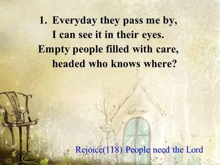 1.Everyday they pass me by, I can see it in their eyes. Empty people filled with care, headed who knows where? Rejoice(118) People need the Lord.