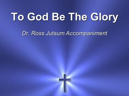 To God Be The Glory Dr. Ross Jutsum Accompaniment.