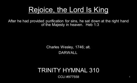 Rejoice, the Lord Is King After he had provided purification for sins, he sat down at the right hand of the Majesty in heaven. Heb 1:3 Charles Wesley,