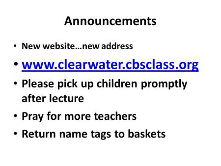 Announcements New website…new address www.clearwater.cbsclass.org Please pick up children promptly after lecture Pray for more teachers Return name tags.