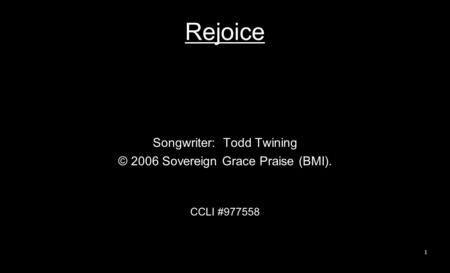 Rejoice Songwriter: Todd Twining © 2006 Sovereign Grace Praise (BMI). CCLI #977558 1.