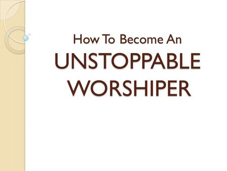 How To Become An UNSTOPPABLE WORSHIPER. I will bless the LORD at all times; His praise shall continually be in my mouth Psalms 34:1 Then Job arose…and.