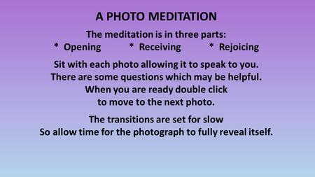 A PHOTO MEDITATION The meditation is in three parts: * Opening * Receiving * Rejoicing Sit with each photo allowing it to speak to you. There are some.