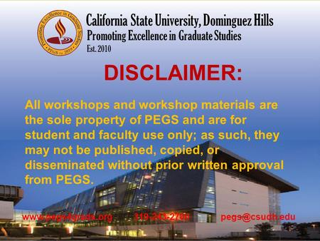 Promoting Excellence in Graduate Studies Est. 2010 California State University, Dominguez Hills DISCLAIMER: All workshops and workshop materials are the.
