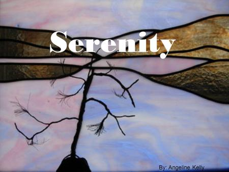 Serenity By: Angeline Kelly. Definition: The absence of mental stress and anxiety. Peace of mind. With serenity and inner peace in life, it is easier.