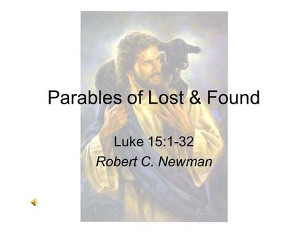 Parables of Lost & Found Luke 15:1-32 Robert C. Newman.