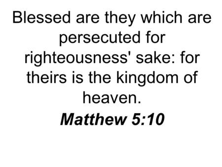 Blessed are they which are persecuted for righteousness' sake: for theirs is the kingdom of heaven. Matthew 5:10.
