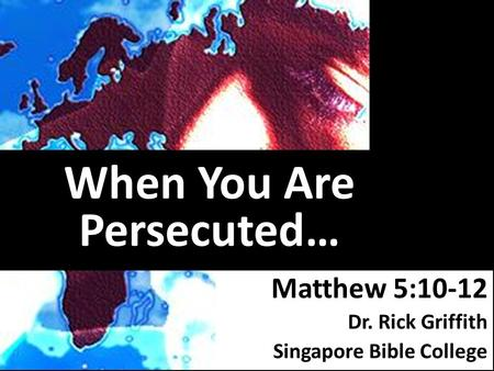 When You Are Persecuted… Matthew 5:10-12 Dr. Rick Griffith Singapore Bible College.