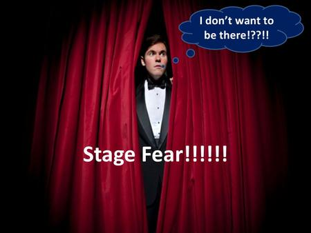 I don't want to be there!??!! Stage Fear!!!!!!. Do you know what is fear???