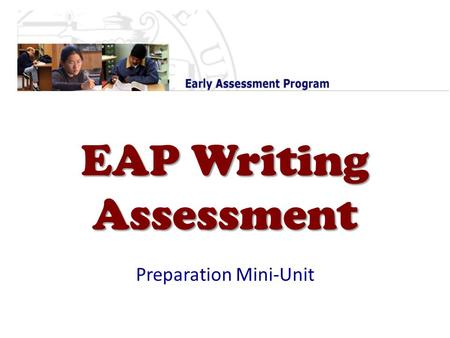 EAP Writing Assessment Preparation Mini-Unit. The EAP Overview Reason : Based on CA Standards Tests & CSU placement exam scores, 60% of high school students.