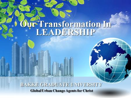 Our Transformation In LEADERSHIP BAKKE GRADUATE UNIVERSITY Global Urban Change Agents for Christ BAKKE GRADUATE UNIVERSITY Global Urban Change Agents for.