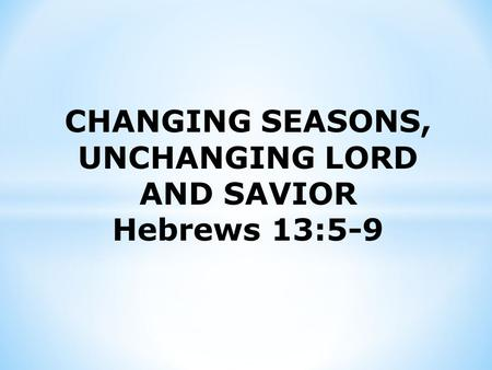 CHANGING SEASONS, UNCHANGING LORD AND SAVIOR Hebrews 13:5-9.