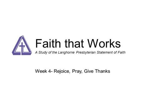 Faith that Works A Study of the Langhorne Presbyterian Statement of Faith Week 4- Rejoice, Pray, Give Thanks.
