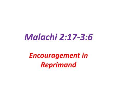 Malachi 2:17-3:6 Encouragement in Reprimand. God's Reprimands Are…. Designed to… Challenge our Hearts Move us to evaluate ourselves used by the Holy Spirit.