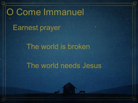 O Come Immanuel Earnest prayer The world is broken The world needs Jesus.