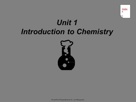 Unit 1 Introduction to Chemistry Outlin e Outlin e PowerPoint Presentation by Mr. John Bergmann.