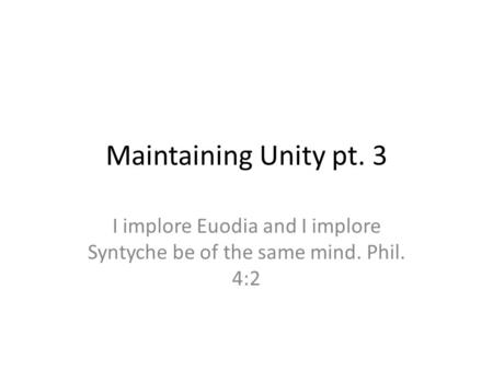 Maintaining Unity pt. 3 I implore Euodia and I implore Syntyche be of the same mind. Phil. 4:2.