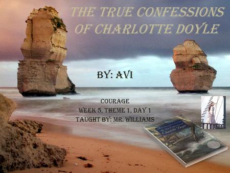 The True Confessions of Charlotte Doyle By: Avi Courage Week 5, Theme 1, Day 1 Taught By: Mr. Williams.