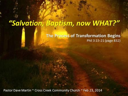 """Salvation, Baptism, now WHAT?"" The Process of Transformation Begins Phil 3:15-21 (page 832) Pastor Dave Martin ~ Cross Creek Community Church ~ Feb 23,"