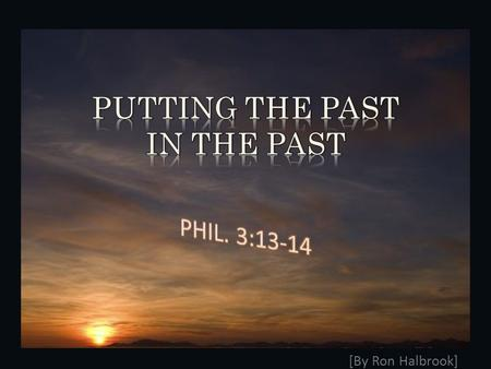 [By Ron Halbrook]. 2 3 1. Phil. 3:13-14 Leave past sins in the past 13 Brethren, I count not myself to have apprehended: but this one thing I do, forgetting.