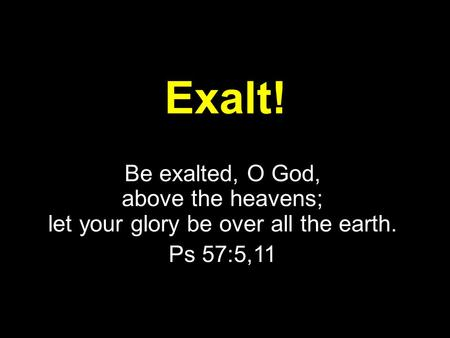 Exalt! Be exalted, O God, above the heavens; let your glory be over all the earth. Ps 57:5,11.